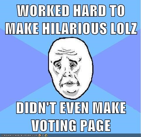 WORKED HARD TO MAKE HILARIOUS LOLZ  DIDN'T EVEN MAKE VOTING PAGE