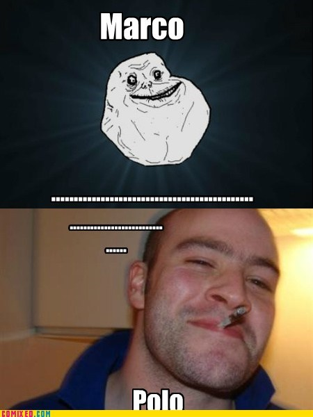 forever alone,Good Guy Greg,Marco Polo,meme,the internets