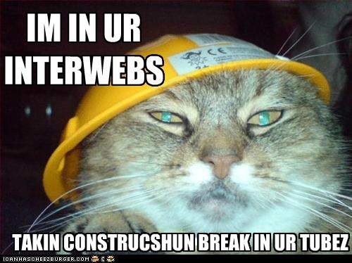 IM IN UR INTERWEBS TAKIN CONSTRUCSHUN BREAK IN UR TUBEZ