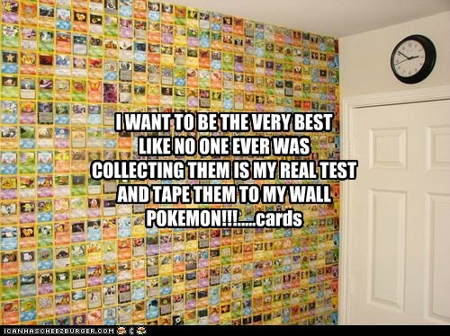 I WANT TO BE THE VERY BEST LIKE NO ONE EVER WAS COLLECTING THEM IS MY REAL TEST AND TAPE THEM TO MY WALL POKEMON!!!.....cards
