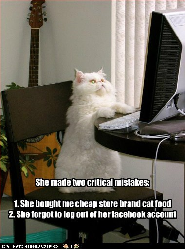 She made two critical mistakes: 1. She bought me cheap store brand cat food 2. She forgot to log out of her facebook account