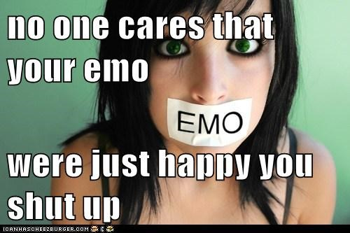 no one cares that your emo were just happy you shut up
