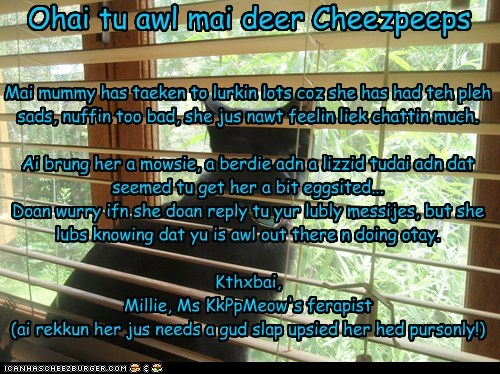 Ohai tu awl mai deer Cheezpeeps Mai mummy has taeken to lurkin lots coz she has had teh pleh sads, nuffin too bad, she jus nawt feelin liek chattin much. Ai brung her a mowsie, a berdie adn a lizzid tudai adn dat seemed tu get her a bit eggsited... Doan wurry ifn she doan reply tu yur lubly messijes, but she lubs knowing dat yu is awl out there n doing otay. Kthxbai, Millie, Ms KkPpMeow's ferapist (ai rekkun her jus needs a gud slap upsied her hed pursonly!)