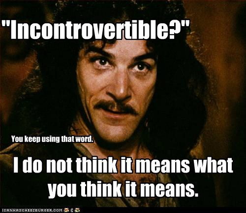 """Incontrovertible?"" You keep using that word. I do not think it means what you think it means."