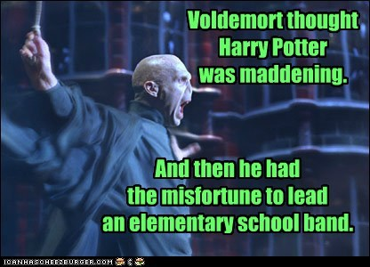 Voldemort thought Harry Potter was maddening. And then he had the misfortune to lead an elementary school band.