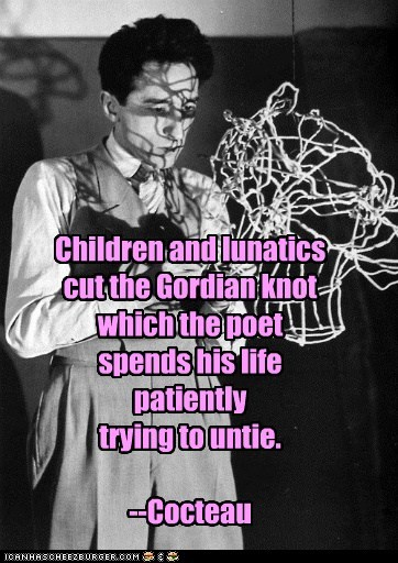 Children and lunatics cut the Gordian knot which the poet spends his life patiently trying to untie. --Cocteau