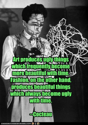 Art produces ugly things which frequently become more beautiful with time. Fashion, on the other hand, produces beautiful things which always become ugly with time. --Cocteau