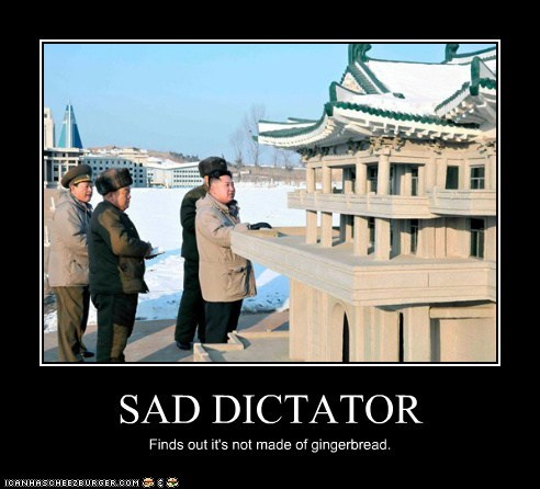 SAD DICTATOR Finds out it's not made of gingerbread.