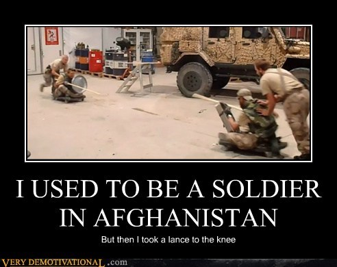 I USED TO BE A SOLDIER IN AFGHANISTAN But then I took a lance to the knee