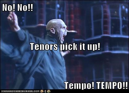 No! No!! Tenors pick it up! Tempo! TEMPO!!