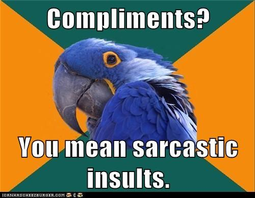 Compliments? You mean sarcastic insults.