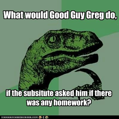 dilemma,Good Guy Greg,homework,philosoraptor,substitute,teacher