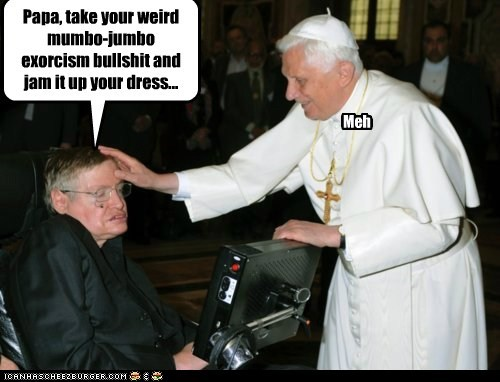 Cleverness Here Papa, take your weird mumbo-jumbo exorcism bullshit and jam it up your dress... Meh