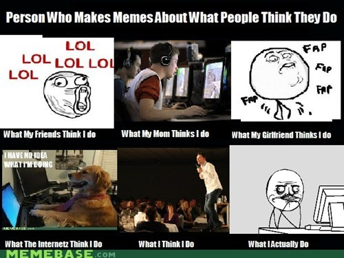 dumb How People View Me internet Memes old-and-tired-yet what - 5845591296
