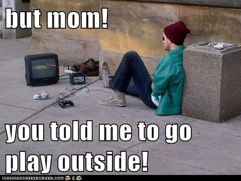 but mom! you told me to go play outside!