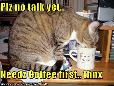 Plz no talk yet..  Needz Coffee first.. thnx