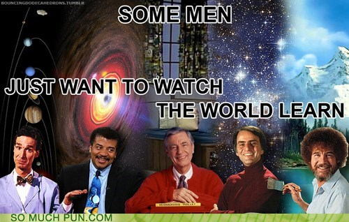 bill nye,bob ross,burn,carl sagan,Hall of Fame,learn,literalism,men,mr-rodgers,Neil deGrasse Tyson,quote,rhyming,similar sounding,some,the dark night,want,watch,world