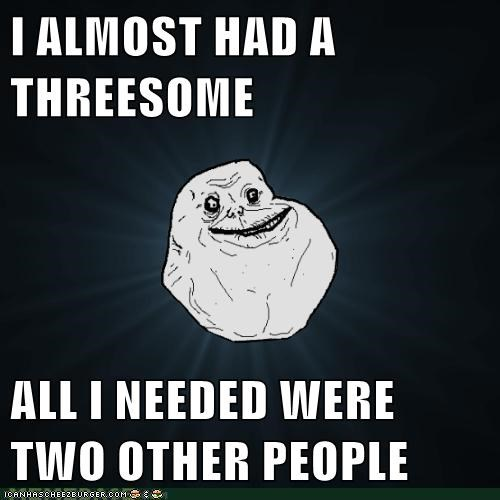 I ALMOST HAD A THREESOME ALL I NEEDED WERE TWO OTHER PEOPLE