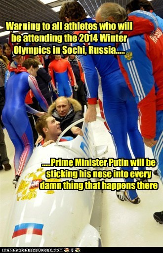Warning to all athletes who will be attending the 2014 Winter Olympics in Sochi, Russia..... .....Prime Minister Putin will be sticking his nose into every damn thing that happens there