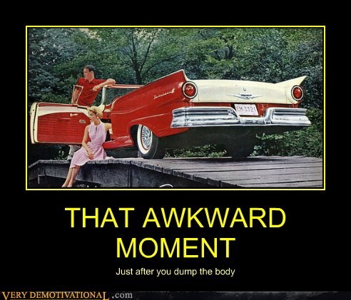 THAT AWKWARD MOMENT Just after you dump the body