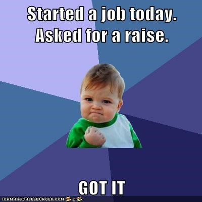 Started a job today. Asked for a raise.  GOT IT