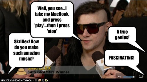 Skrillex! How do you make such amazing music? Well, you see...I take my MacBook, and press 'play'...then I press 'stop' FASCINATING! A true genius!