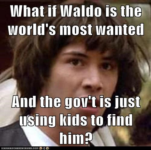 What if Waldo is the world's most wanted And the gov't is just using kids to find him?