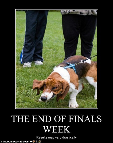 THE END OF FINALS WEEK Results may vary drastically