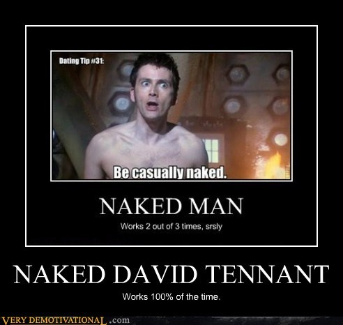 NAKED DAVID TENNANT Works 100% of the time.