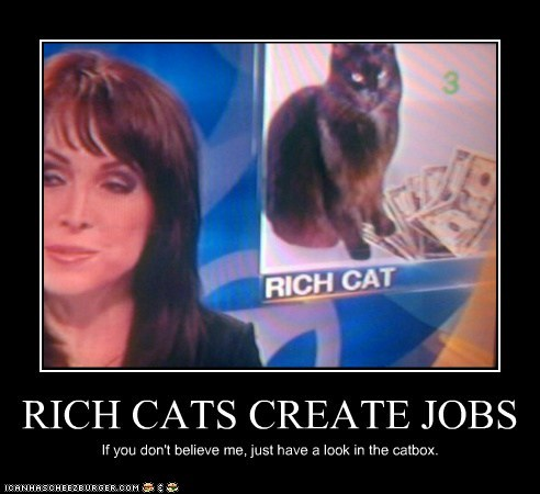 RICH CATS CREATE JOBS If you don't believe me, just have a look in the catbox.