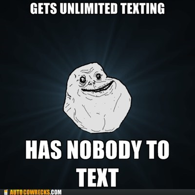 forever alone,meme,unlimited texting