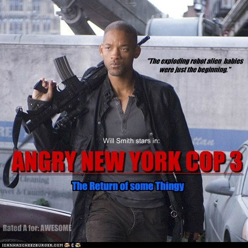 "Will Smith stars in: ANGRY NEW YORK COP 3 The Return of some Thingy Rated A for: AWESOME ""The exploding robot alien babies were just the beginning."""