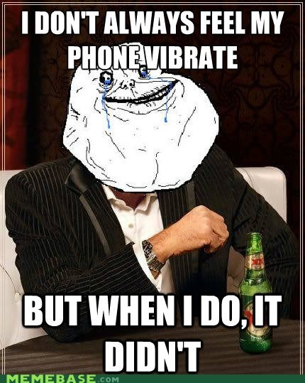 forever alone,phone,the most interesting man in the world,vibrate