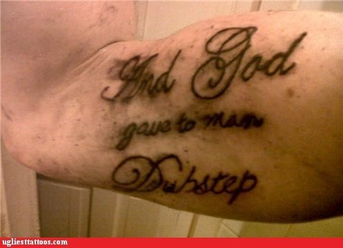 dubstep,God gave man dubstep,g rated,take it back,Ugliest Tattoos,Why God Why
