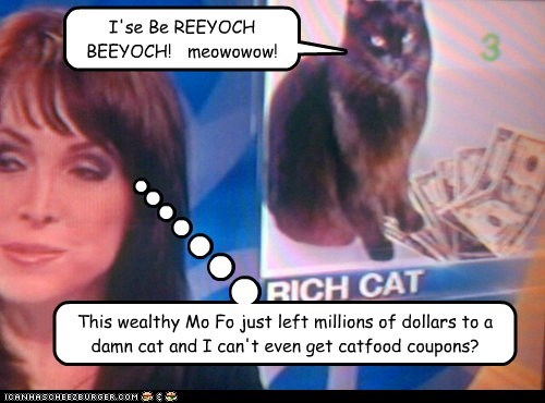 This wealthy Mo Fo just left millions of dollars to a damn cat and I can't even get catfood coupons? I'se Be REEYOCH BEEYOCH! meowowow!