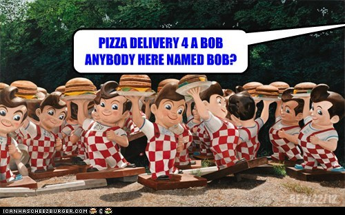 PIZZA DELIVERY 4 A BOB ANYBODY HERE NAMED BOB? BF 2/22/12