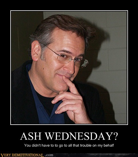 ASH WEDNESDAY? You didn't have to to go to all that trouble on my behalf