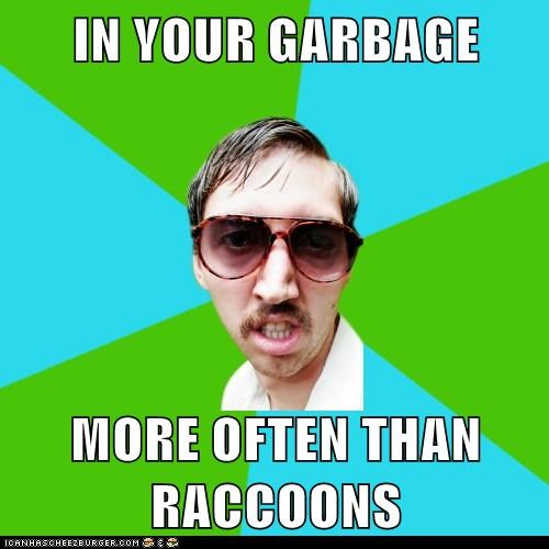 IN YOUR GARBAGE  MORE OFTEN THAN RACCOONS