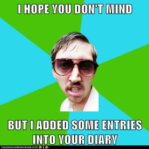 I HOPE YOU DON'T MIND  BUT I ADDED SOME ENTRIES INTO YOUR DIARY