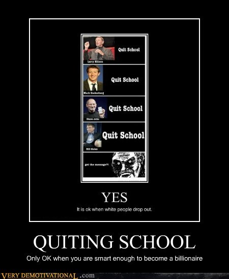 QUITING SCHOOL Only OK when you are smart enough to become a billionaire