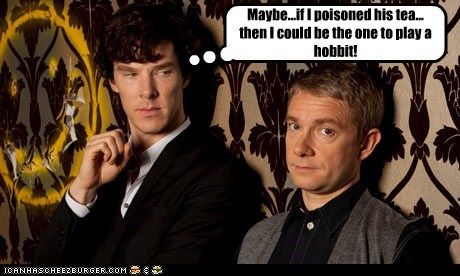 Maybe...if I poisoned his tea... then I could be the one to play a hobbit!