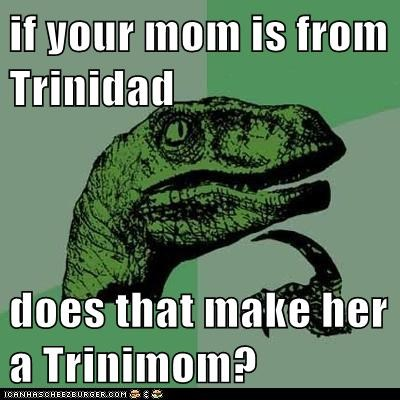 if your mom is from Trinidad does that make her a Trinimom?