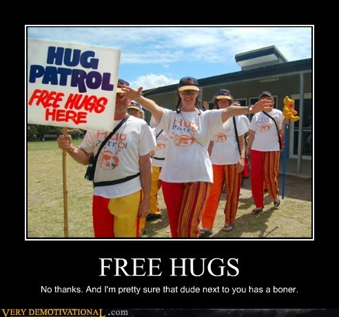 FREE HUGS No thanks. And I'm pretty sure that dude next to you has a boner.