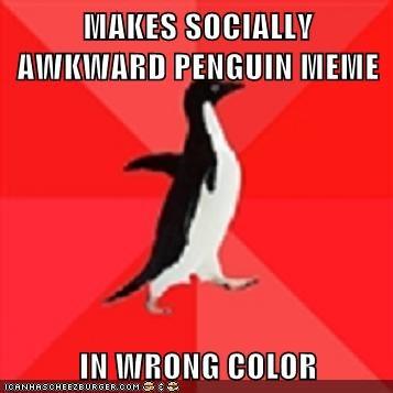 MAKES SOCIALLY AWKWARD PENGUIN MEME IN WRONG COLOR
