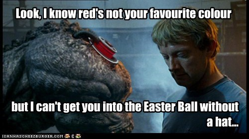 Look, I know red's not your favourite colour but I can't get you into the Easter Ball without a hat...