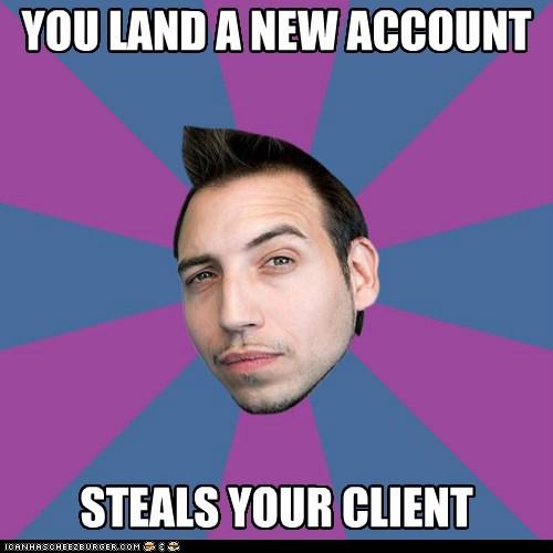 One-upmanship Mark: steals your client.