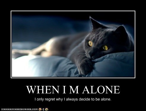 WHEN I M ALONE I only regret why I always decide to be alone.