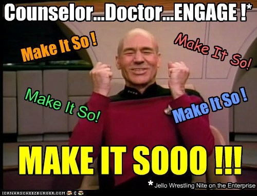 Counselor...Doctor...ENGAGE !* Make It So ! Make It So! Make It So! Make It So ! MAKE IT SOOO !!! * Jello Wrestling Nite on the Enterprise