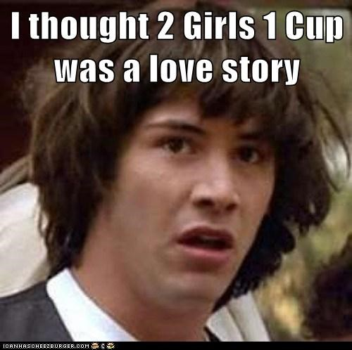 I Thought 2 Girls 1 Cup Was A Love Story