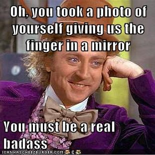 Oh, you took a photo of yourself giving us the finger in a mirror You must be a real badass